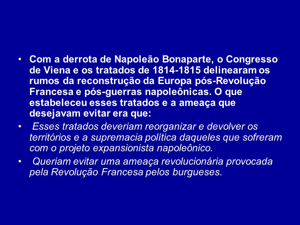 Com a derrota de Napoleão Bonaparte, o Congresso de Viena e os tratados de 1814-1815 delinearam os rumos da reconstrução da Europa pós-Revolução Francesa e pós-guerras napoleônicas. O que estabeleceu esses tratados e a ameaça que desejavam evitar era que: