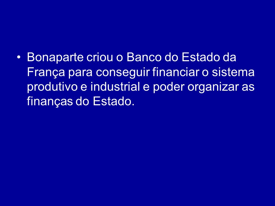 Bonaparte criou o Banco do Estado da França para conseguir financiar o sistema produtivo e industrial e poder organizar as finanças do Estado.