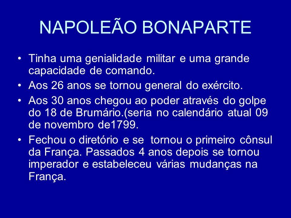 NAPOLEÃO BONAPARTE Tinha uma genialidade militar e uma grande capacidade de comando. Aos 26 anos se tornou general do exército.