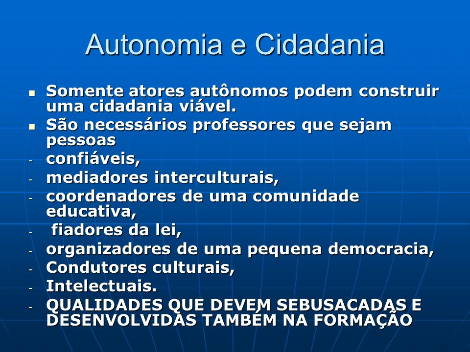 Autonomia e Cidadania Somente atores autônomos podem construir uma cidadania viável. São necessários professores que sejam pessoas.