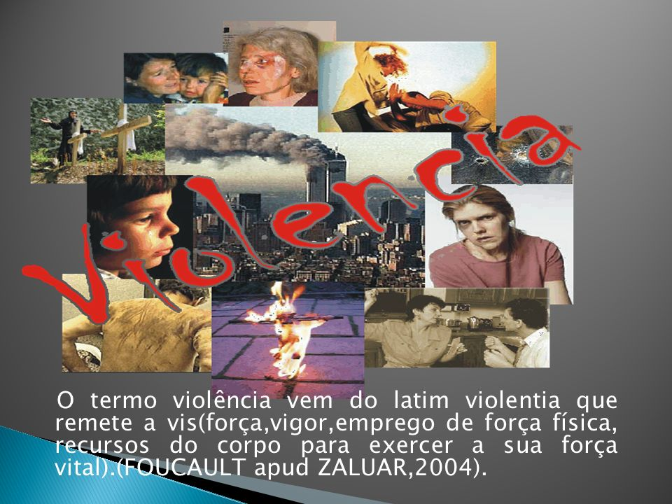 O termo violência vem do latim violentia que remete a vis(força,vigor,emprego de força física, recursos do corpo para exercer a sua força vital).(FOUCAULT apud ZALUAR,2004).