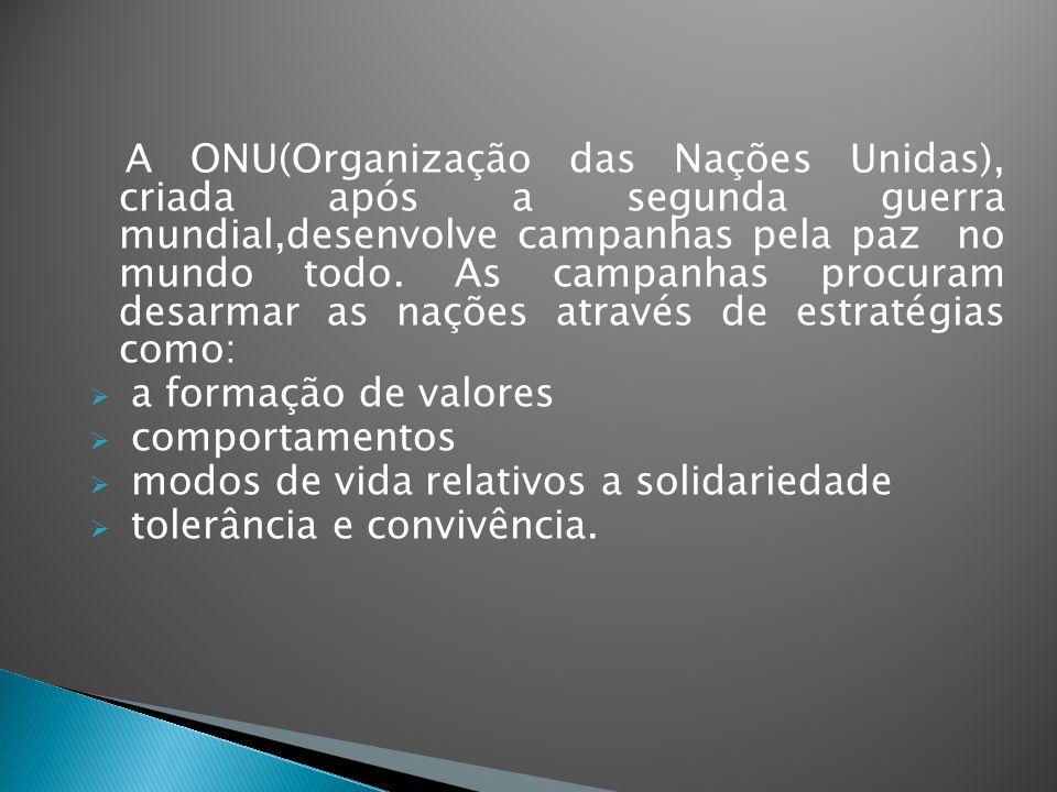 A ONU(Organização das Nações Unidas), criada após a segunda guerra mundial,desenvolve campanhas pela paz no mundo todo. As campanhas procuram desarmar as nações através de estratégias como: