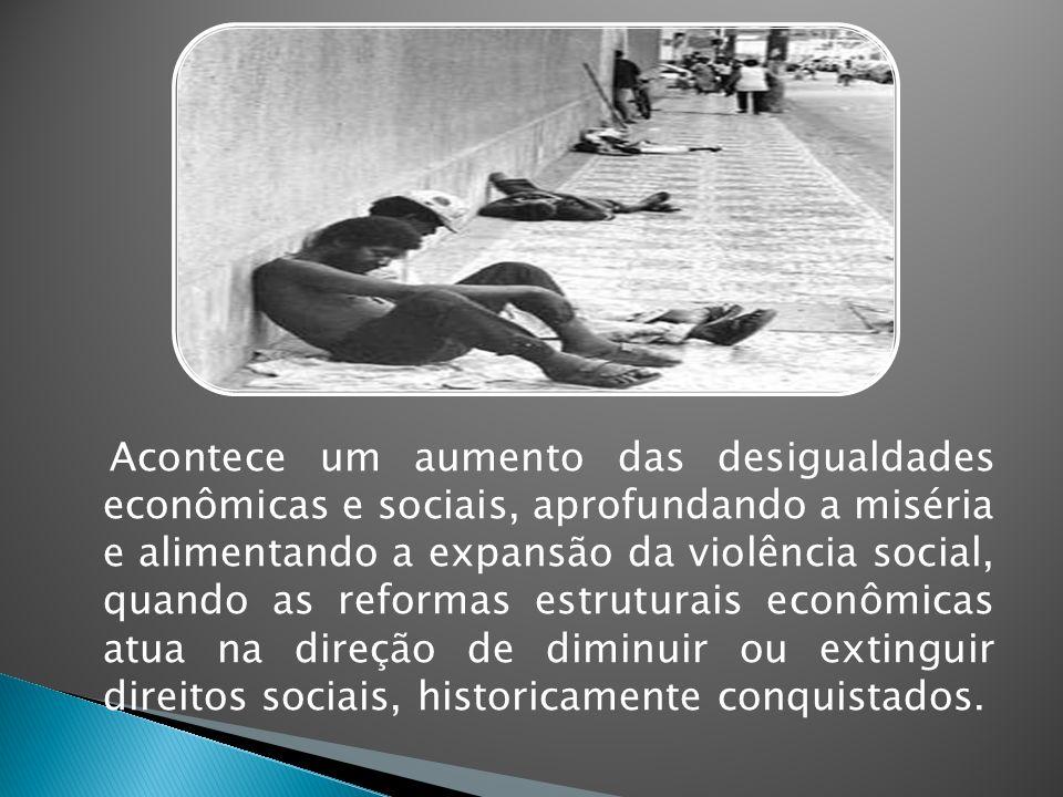 Acontece um aumento das desigualdades econômicas e sociais, aprofundando a miséria e alimentando a expansão da violência social, quando as reformas estruturais econômicas atua na direção de diminuir ou extinguir direitos sociais, historicamente conquistados.