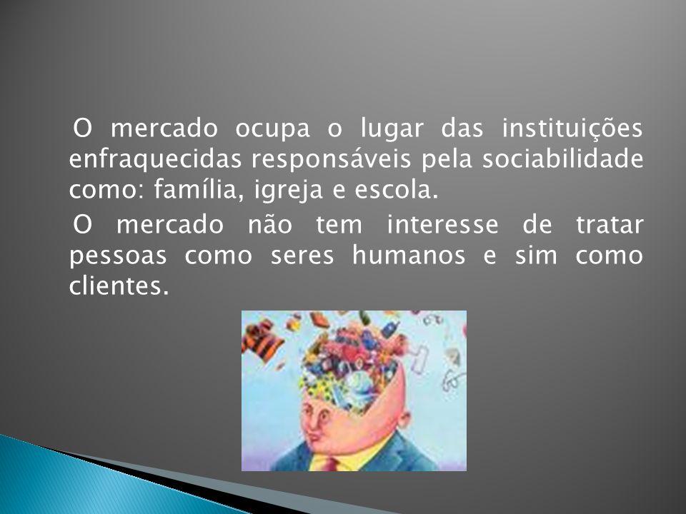 O mercado ocupa o lugar das instituições enfraquecidas responsáveis pela sociabilidade como: família, igreja e escola.