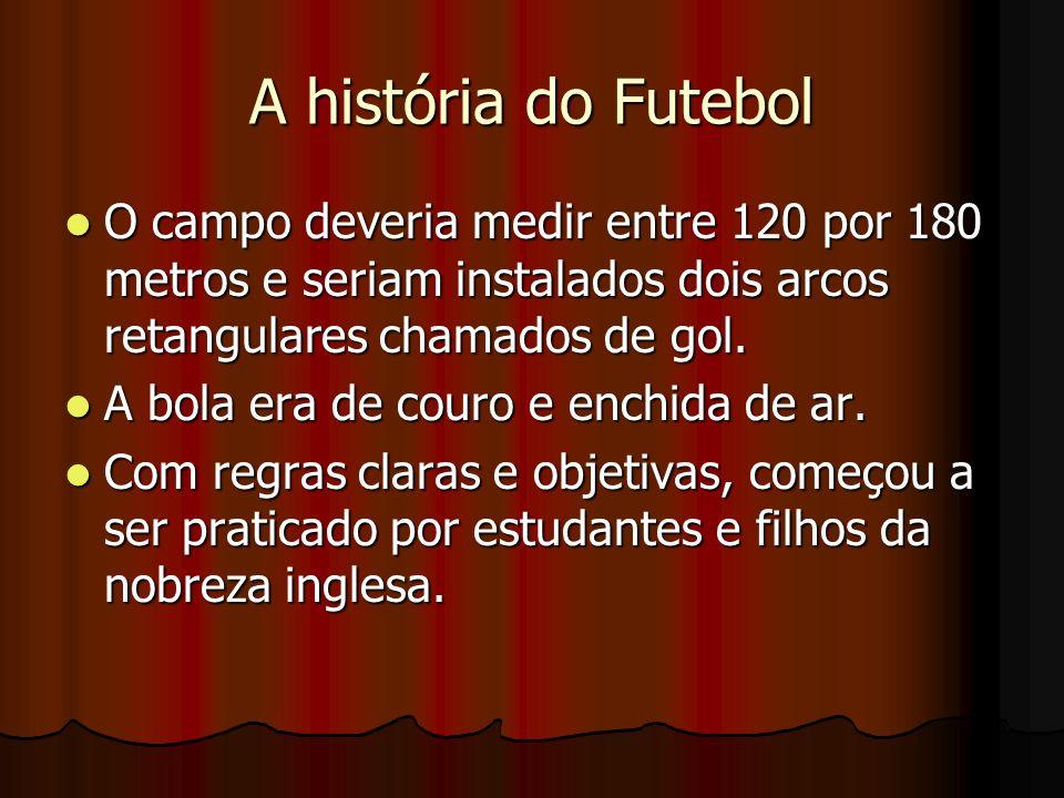 A história do Futebol O campo deveria medir entre 120 por 180 metros e seriam instalados dois arcos retangulares chamados de gol.