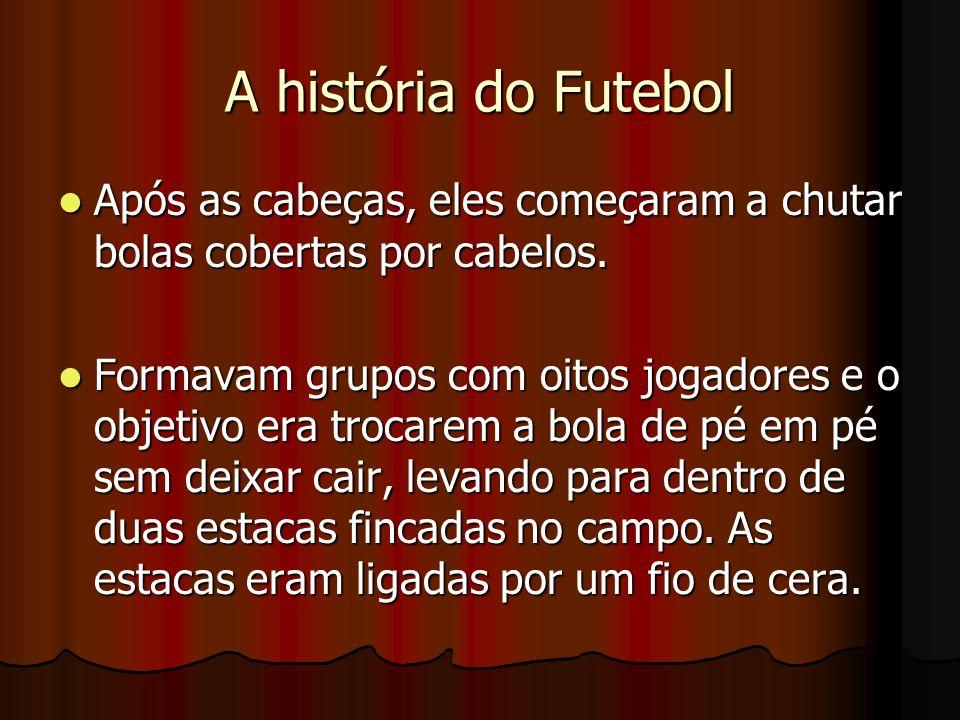 A história do FutebolApós as cabeças, eles começaram a chutar bolas cobertas por cabelos.