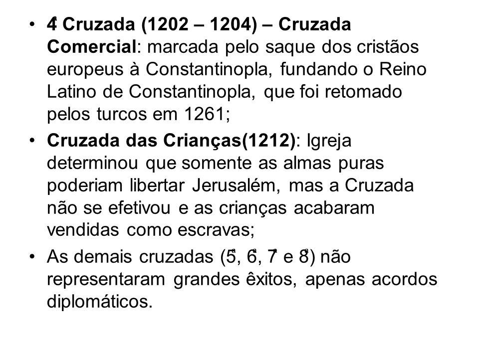 4ͣ Cruzada (1202 – 1204) – Cruzada Comercial: marcada pelo saque dos cristãos europeus à Constantinopla, fundando o Reino Latino de Constantinopla, que foi retomado pelos turcos em 1261;