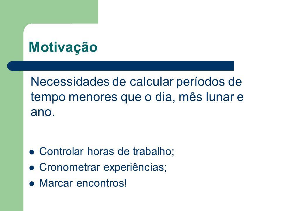 Motivação Necessidades de calcular períodos de tempo menores que o dia, mês lunar e ano. Controlar horas de trabalho;