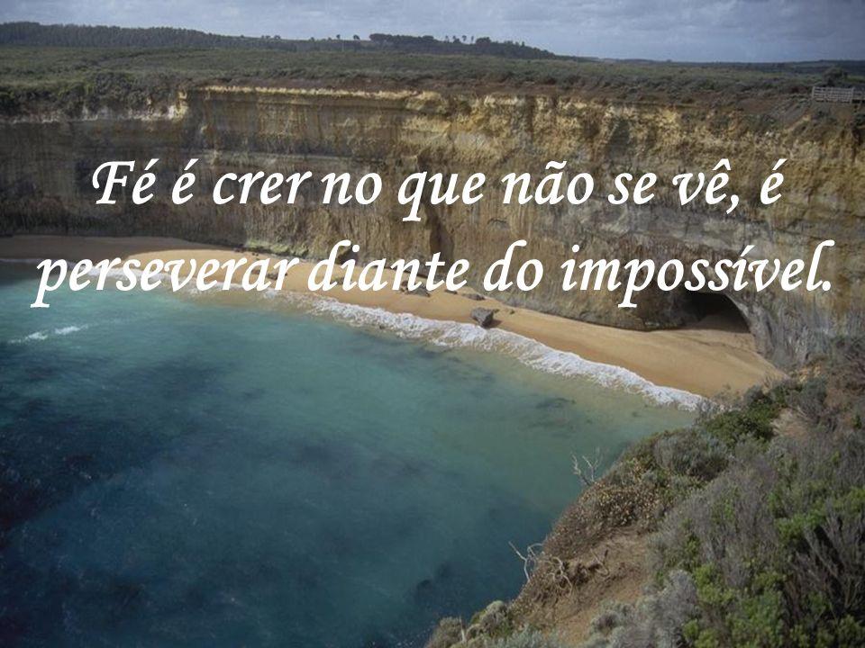 Fé é crer no que não se vê, é perseverar diante do impossível.