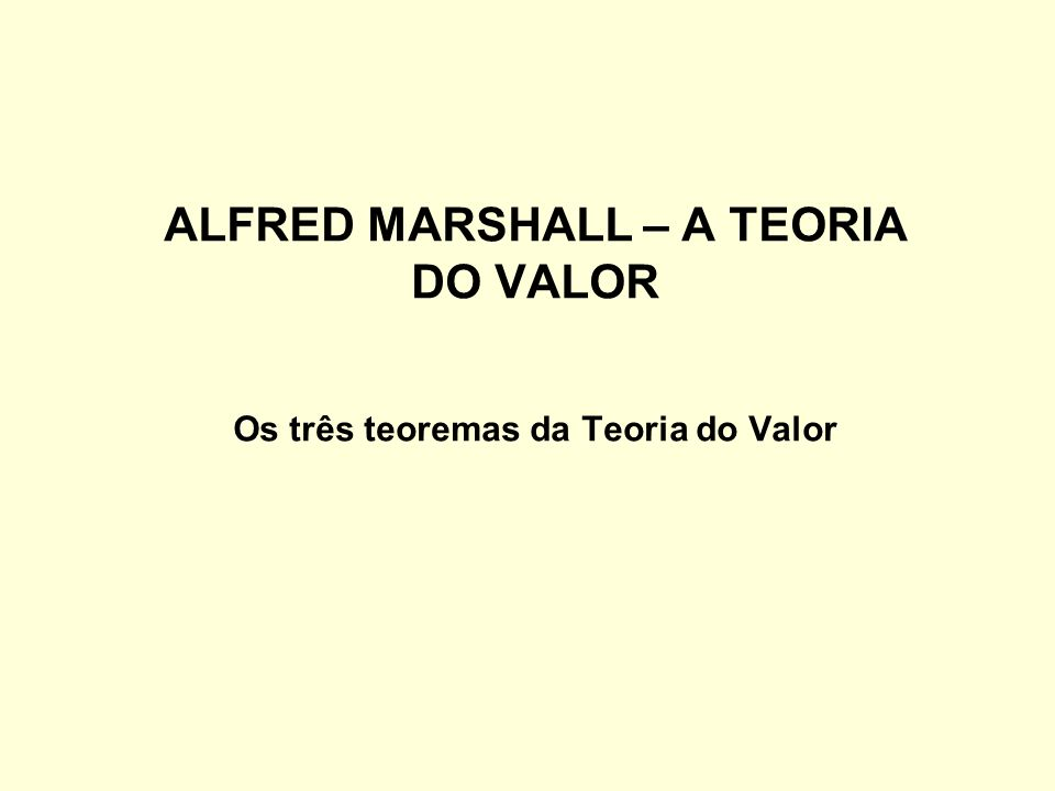ALFRED MARSHALL – A TEORIA DO VALOR Os três teoremas da Teoria do Valor