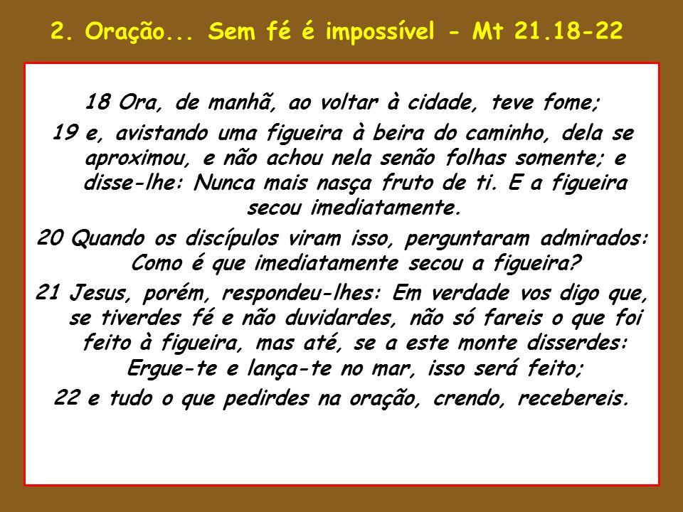 2. Oração... Sem fé é impossível - Mt 21.18-22