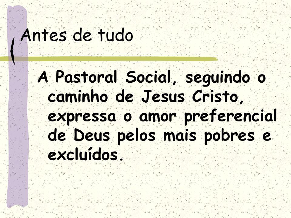 Antes de tudoA Pastoral Social, seguindo o caminho de Jesus Cristo, expressa o amor preferencial de Deus pelos mais pobres e excluídos.