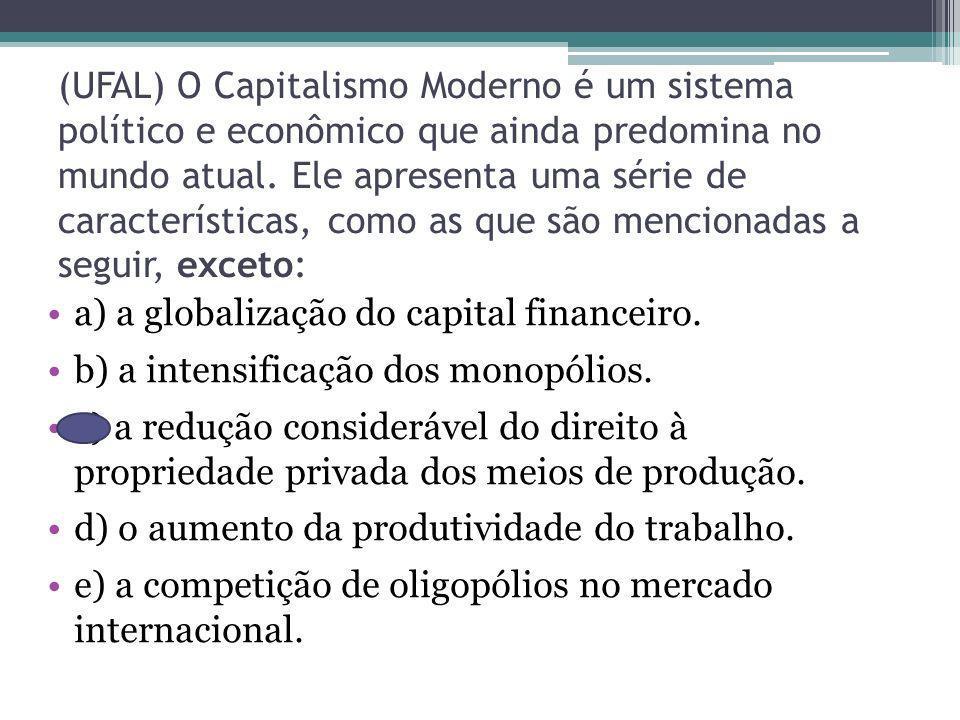 (UFAL) O Capitalismo Moderno é um sistema político e econômico que ainda predomina no mundo atual. Ele apresenta uma série de características, como as que são mencionadas a seguir, exceto: