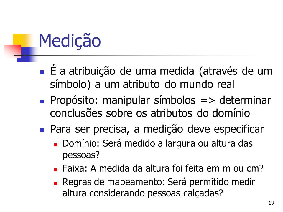 Medição É a atribuição de uma medida (através de um símbolo) a um atributo do mundo real.