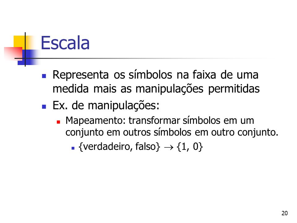 EscalaRepresenta os símbolos na faixa de uma medida mais as manipulações permitidas. Ex. de manipulações: