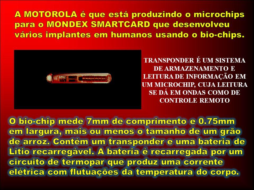 A MOTOROLA é que está produzindo o microchips para o MONDEX SMARTCARD que desenvolveu vários implantes em humanos usando o bio-chips.