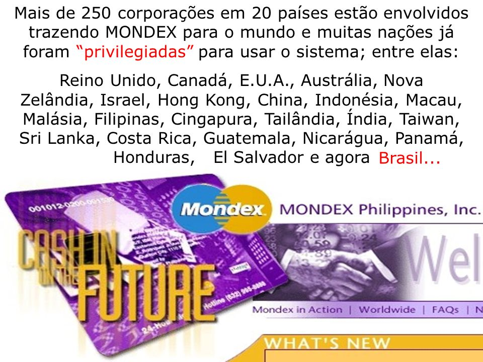 Mais de 250 corporações em 20 países estão envolvidos trazendo MONDEX para o mundo e muitas nações já foram privilegiadas para usar o sistema; entre elas:
