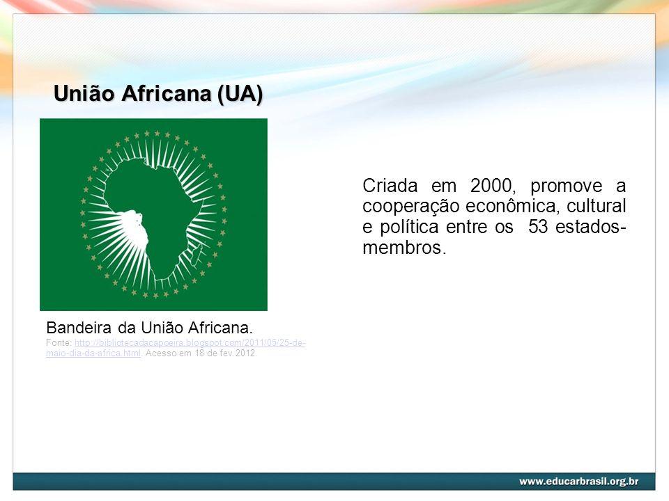 União Africana (UA)Criada em 2000, promove a cooperação econômica, cultural e política entre os 53 estados-membros.