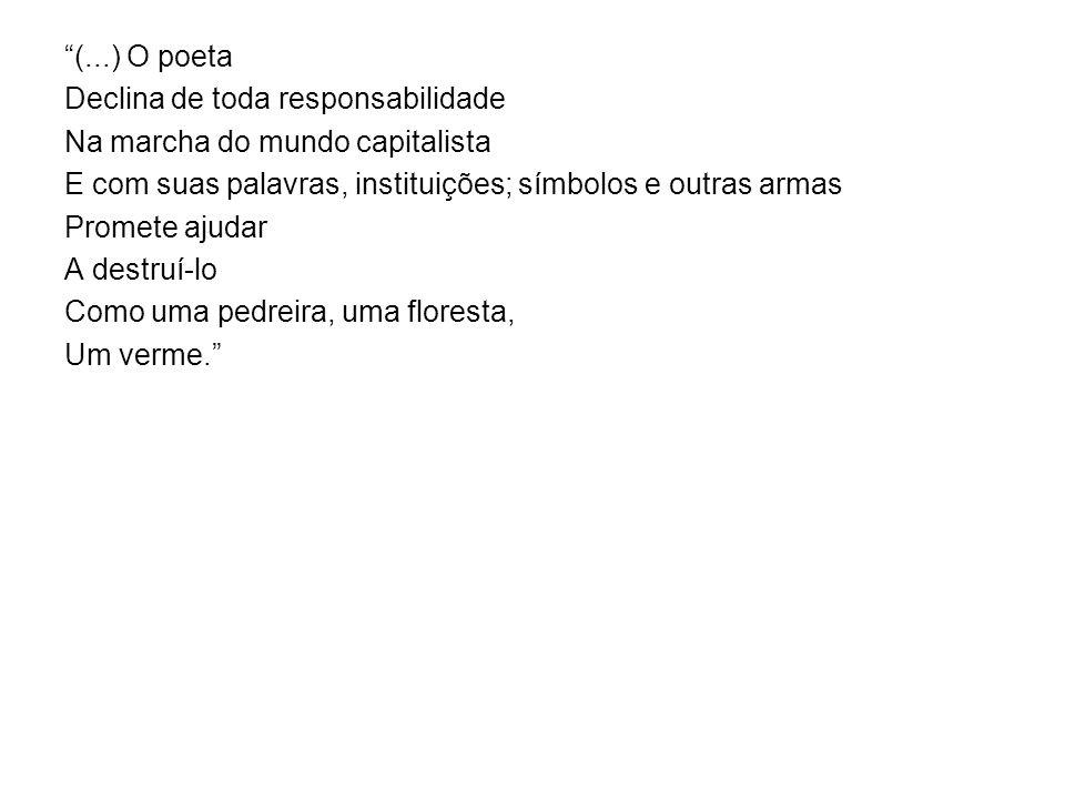 (...) O poeta Declina de toda responsabilidade Na marcha do mundo capitalista E com suas palavras, instituições; símbolos e outras armas Promete ajudar A destruí-lo Como uma pedreira, uma floresta, Um verme.