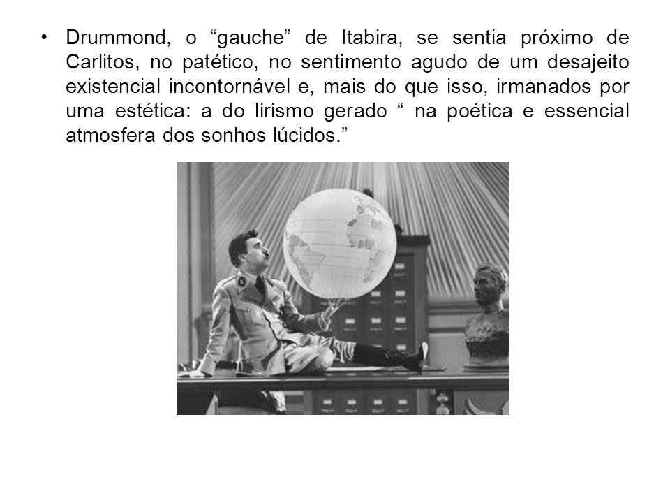 Drummond, o gauche de Itabira, se sentia próximo de Carlitos, no patético, no sentimento agudo de um desajeito existencial incontornável e, mais do que isso, irmanados por uma estética: a do lirismo gerado na poética e essencial atmosfera dos sonhos lúcidos.
