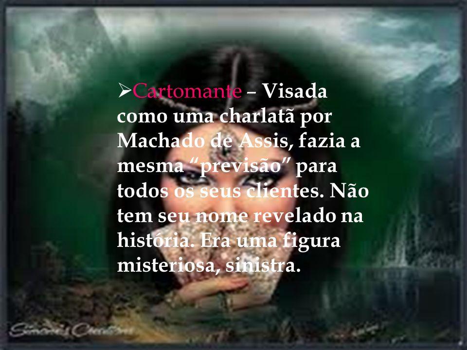 Cartomante – Visada como uma charlatã por Machado de Assis, fazia a mesma previsão para todos os seus clientes.