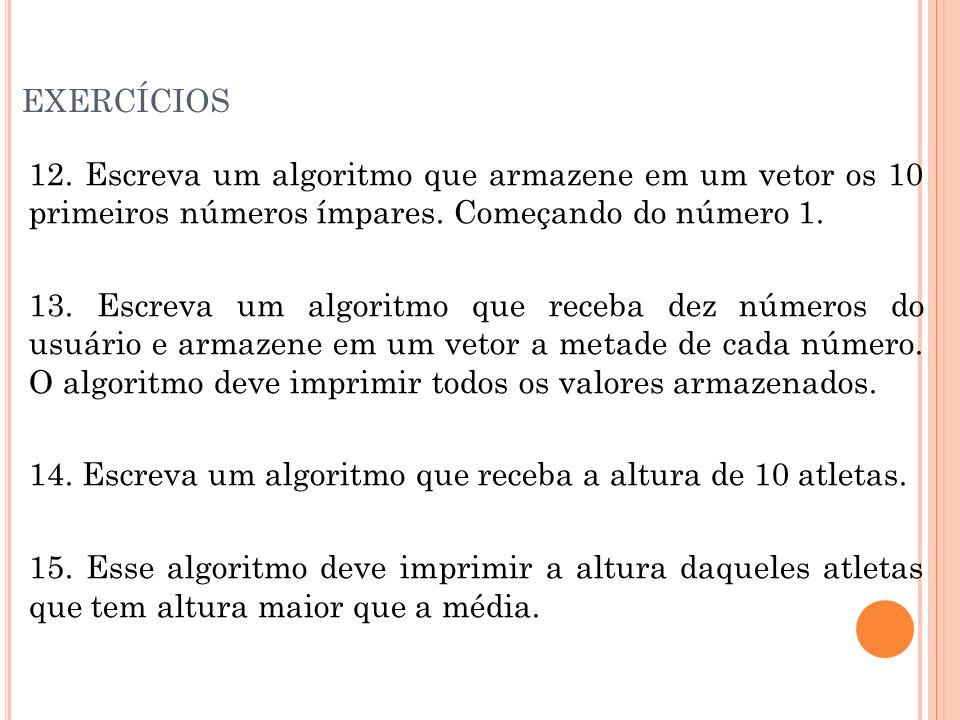 exercícios 12. Escreva um algoritmo que armazene em um vetor os 10 primeiros números ímpares. Começando do número 1.