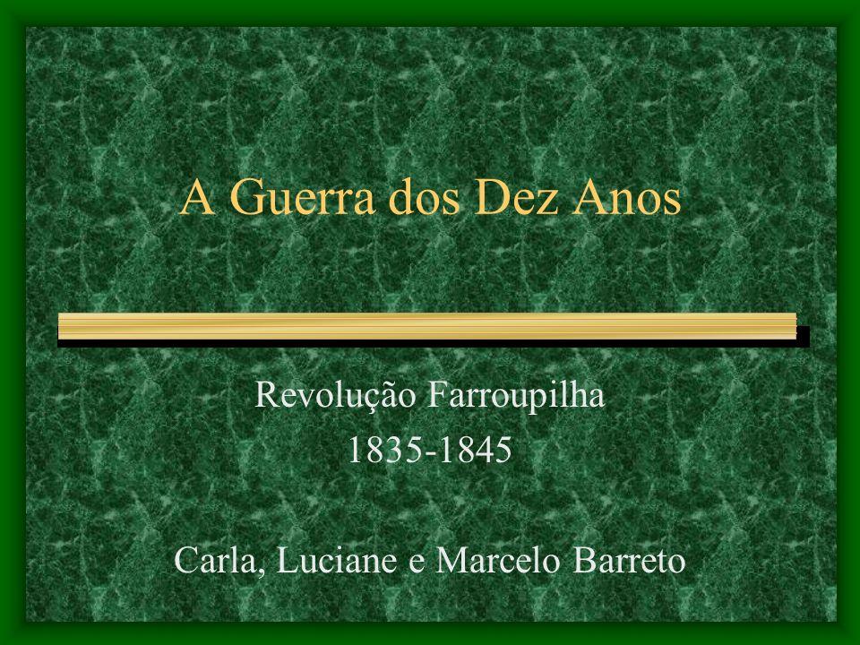 Revolução Farroupilha 1835-1845 Carla, Luciane e Marcelo Barreto