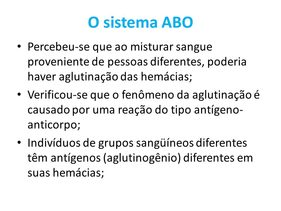 O sistema ABO Percebeu-se que ao misturar sangue proveniente de pessoas diferentes, poderia haver aglutinação das hemácias;