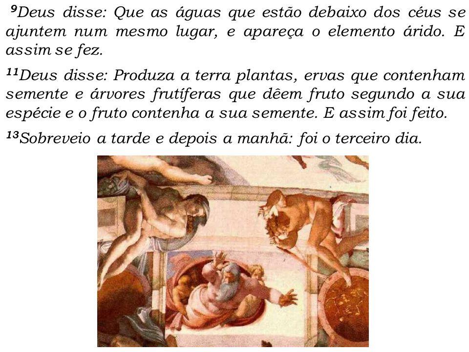9Deus disse: Que as águas que estão debaixo dos céus se ajuntem num mesmo lugar, e apareça o elemento árido. E assim se fez.