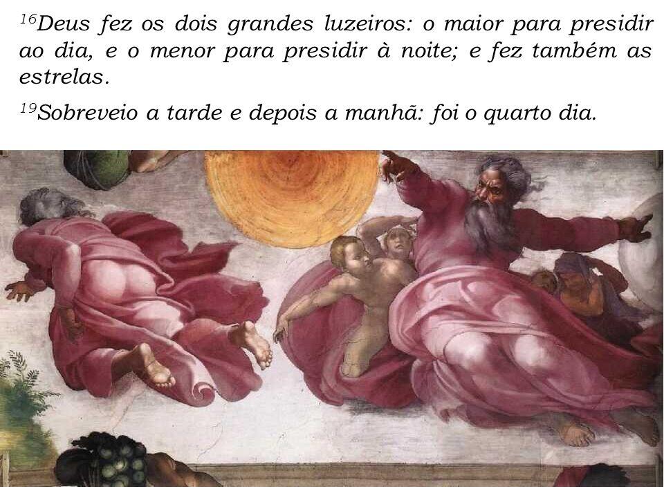 16Deus fez os dois grandes luzeiros: o maior para presidir ao dia, e o menor para presidir à noite; e fez também as estrelas.