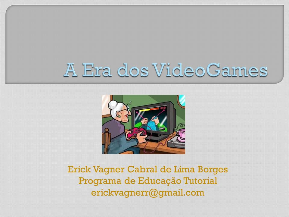 A Era dos VideoGames Erick Vagner Cabral de Lima Borges