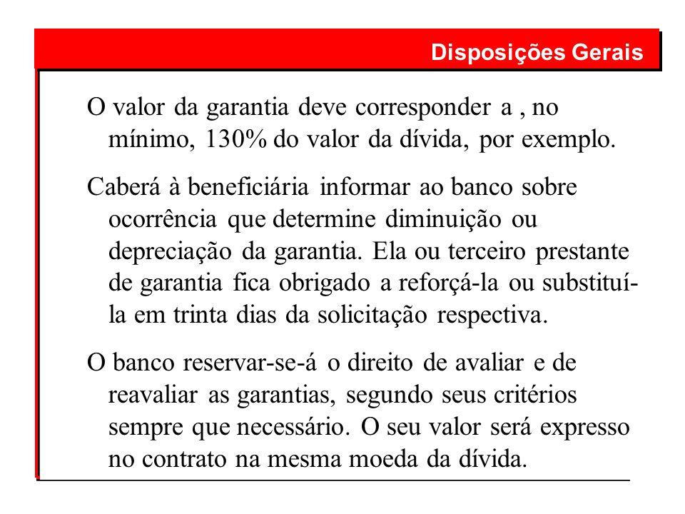 Disposições GeraisO valor da garantia deve corresponder a , no mínimo, 130% do valor da dívida, por exemplo.