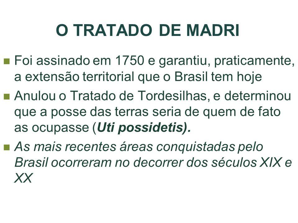 O TRATADO DE MADRI Foi assinado em 1750 e garantiu, praticamente, a extensão territorial que o Brasil tem hoje.