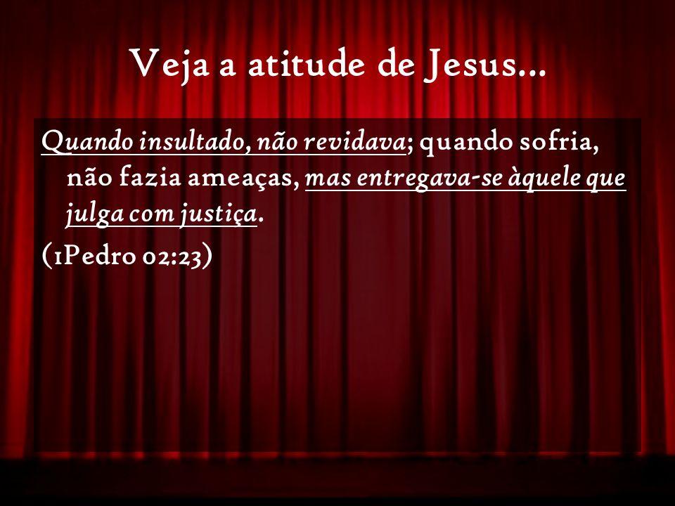 Veja a atitude de Jesus... Quando insultado, não revidava; quando sofria, não fazia ameaças, mas entregava-se àquele que julga com justiça.