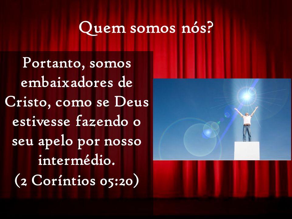 Quem somos nós Portanto, somos embaixadores de Cristo, como se Deus estivesse fazendo o seu apelo por nosso intermédio.