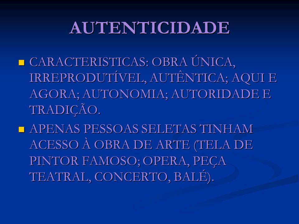 AUTENTICIDADECARACTERISTICAS: OBRA ÚNICA, IRREPRODUTÍVEL, AUTÊNTICA; AQUI E AGORA; AUTONOMIA; AUTORIDADE E TRADIÇÃO.