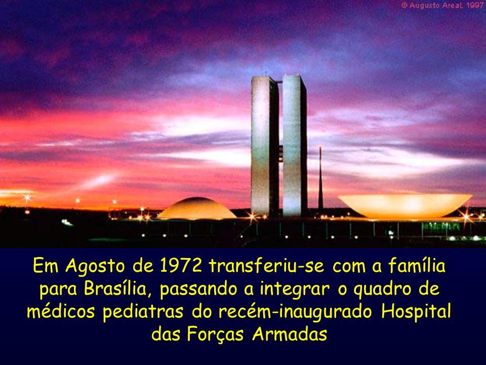 Em Agosto de 1972 transferiu-se com a família para Brasília, passando a integrar o quadro de médicos pediatras do recém-inaugurado Hospital das Forças Armadas