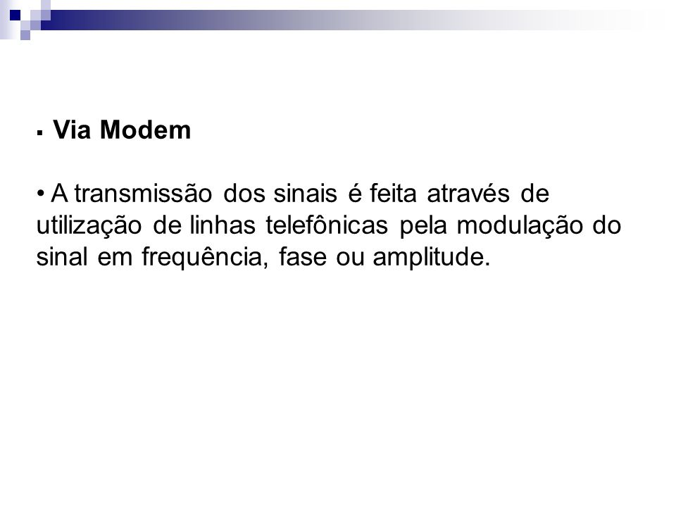 Via Modem A transmissão dos sinais é feita através de utilização de linhas telefônicas pela modulação do sinal em frequência, fase ou amplitude.