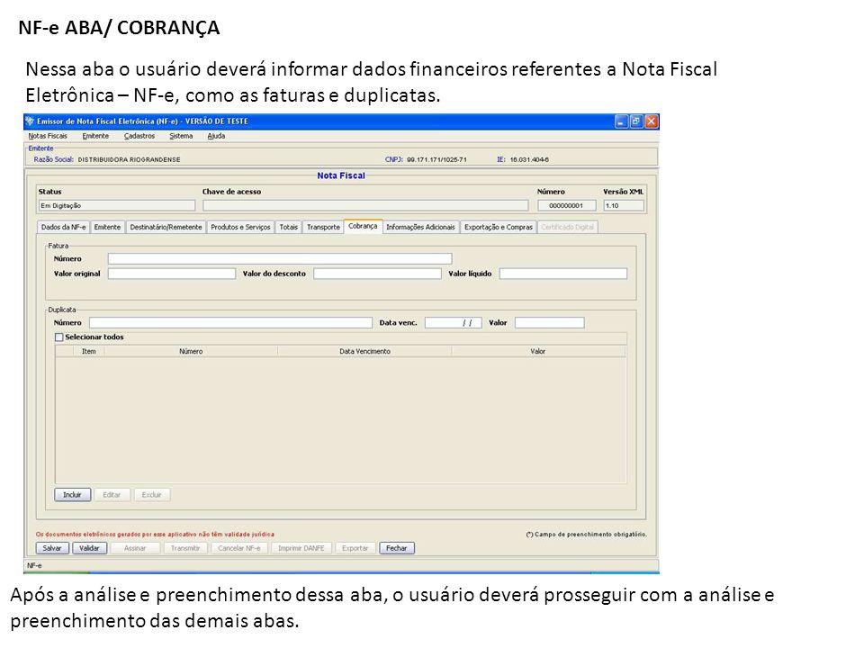 NF-e ABA/ COBRANÇANessa aba o usuário deverá informar dados financeiros referentes a Nota Fiscal. Eletrônica – NF-e, como as faturas e duplicatas.