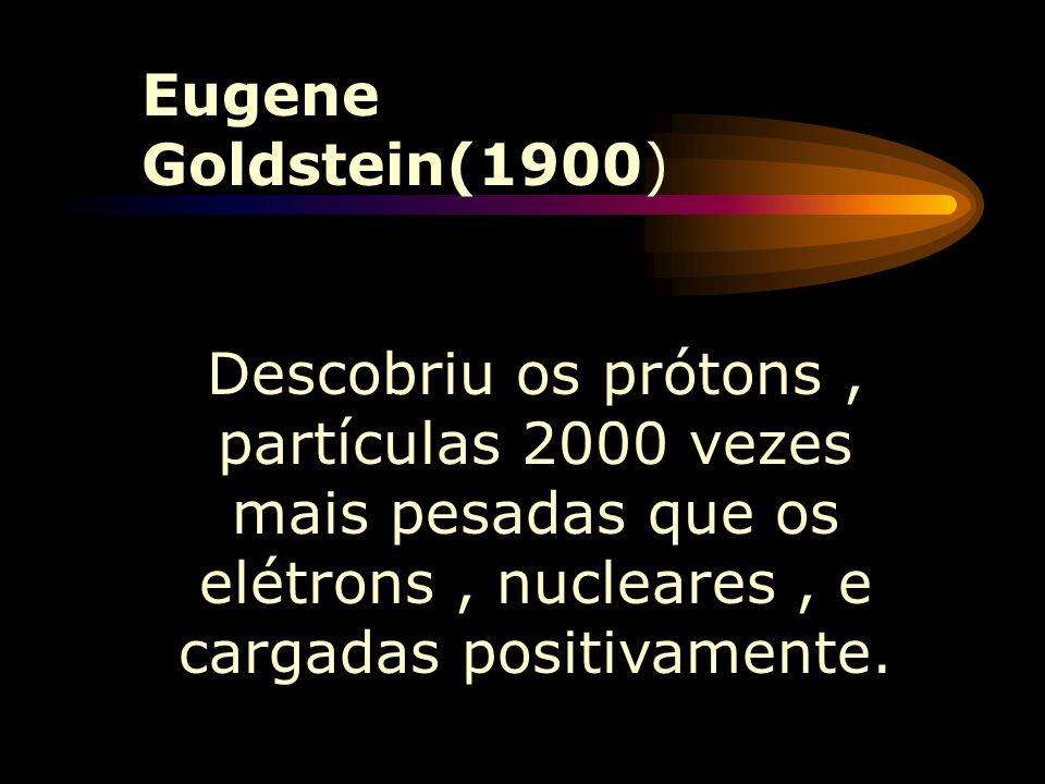 Eugene Goldstein(1900) Descobriu os prótons , partículas 2000 vezes mais pesadas que os elétrons , nucleares , e cargadas positivamente.