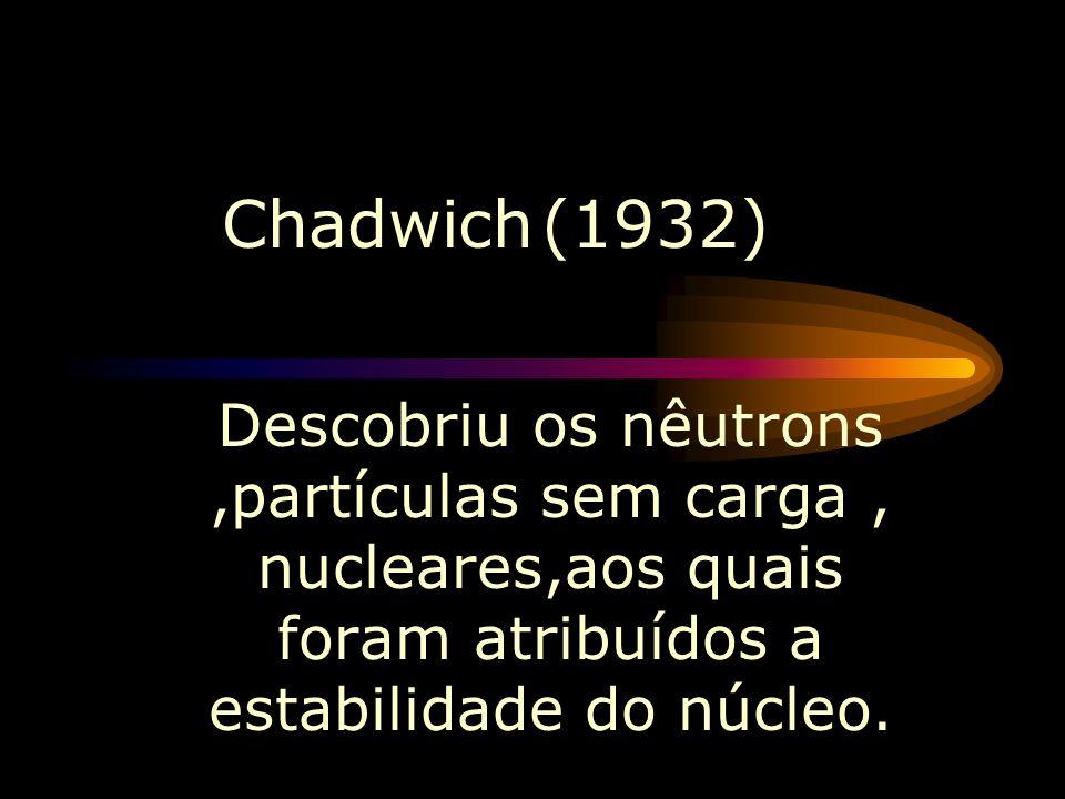 Chadwich (1932) Descobriu os nêutrons ,partículas sem carga , nucleares,aos quais foram atribuídos a estabilidade do núcleo.