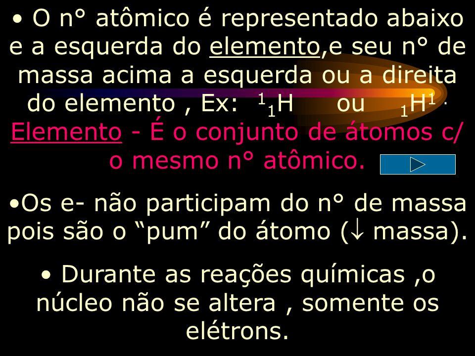 O n° atômico é representado abaixo e a esquerda do elemento,e seu n° de massa acima a esquerda ou a direita do elemento , Ex: 11H ou 1H1 . Elemento - É o conjunto de átomos c/ o mesmo n° atômico.
