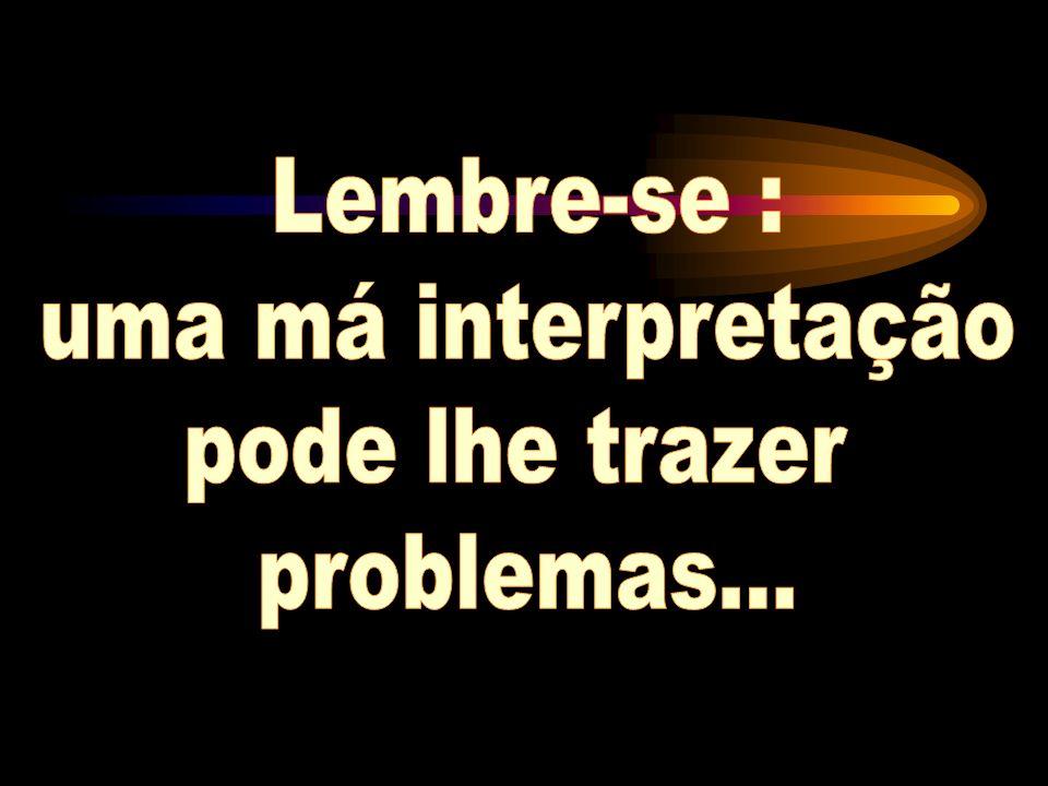Lembre-se : uma má interpretação pode lhe trazer problemas...