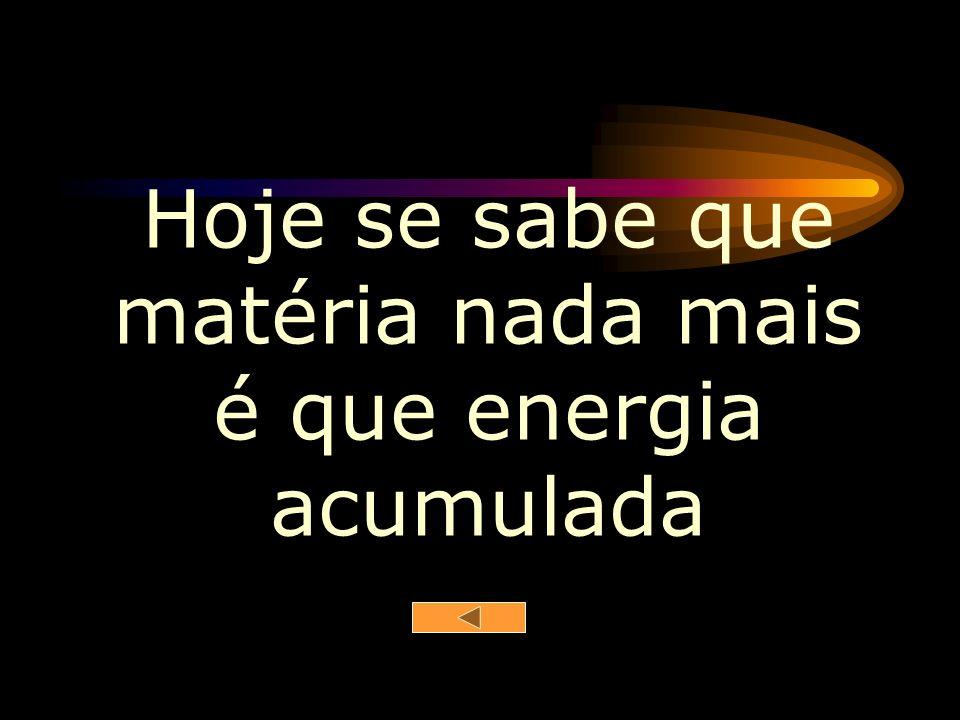 Hoje se sabe que matéria nada mais é que energia acumulada