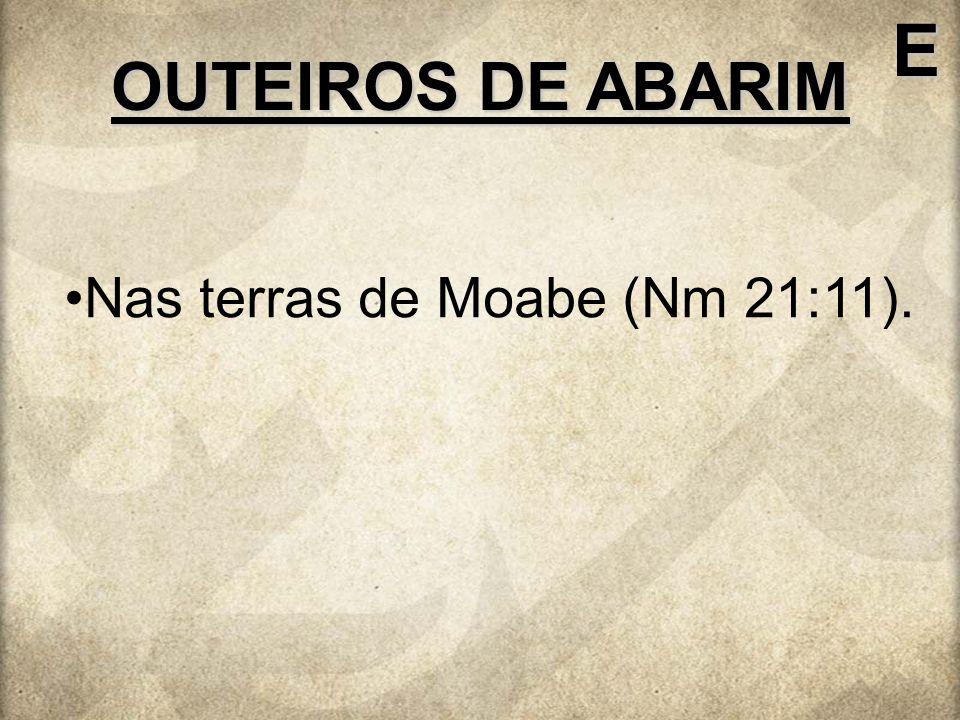 E OUTEIROS DE ABARIM Nas terras de Moabe (Nm 21:11).
