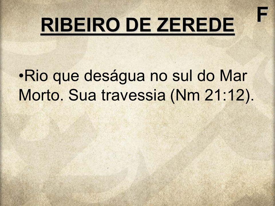 F RIBEIRO DE ZEREDE Rio que deságua no sul do Mar Morto. Sua travessia (Nm 21:12).