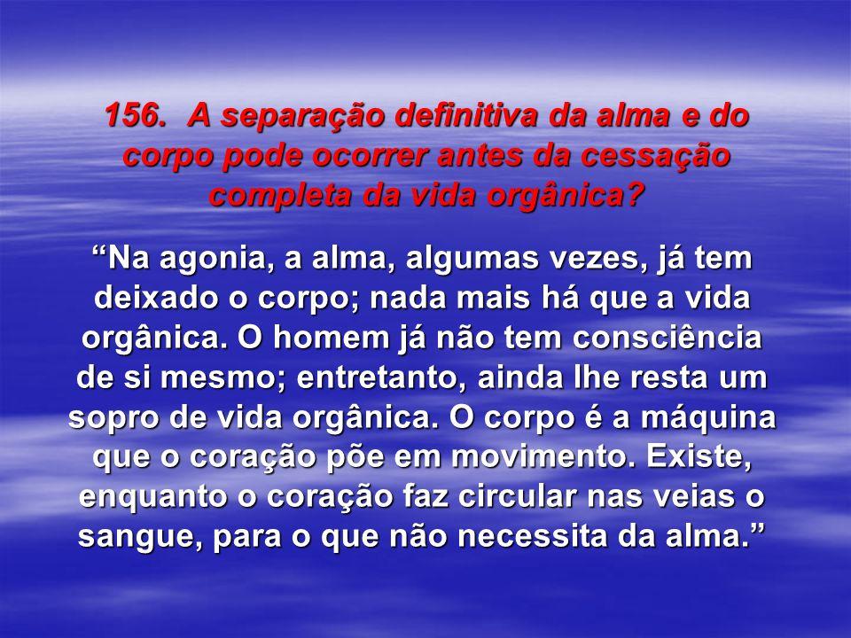 156. A separação definitiva da alma e do corpo pode ocorrer antes da cessação completa da vida orgânica