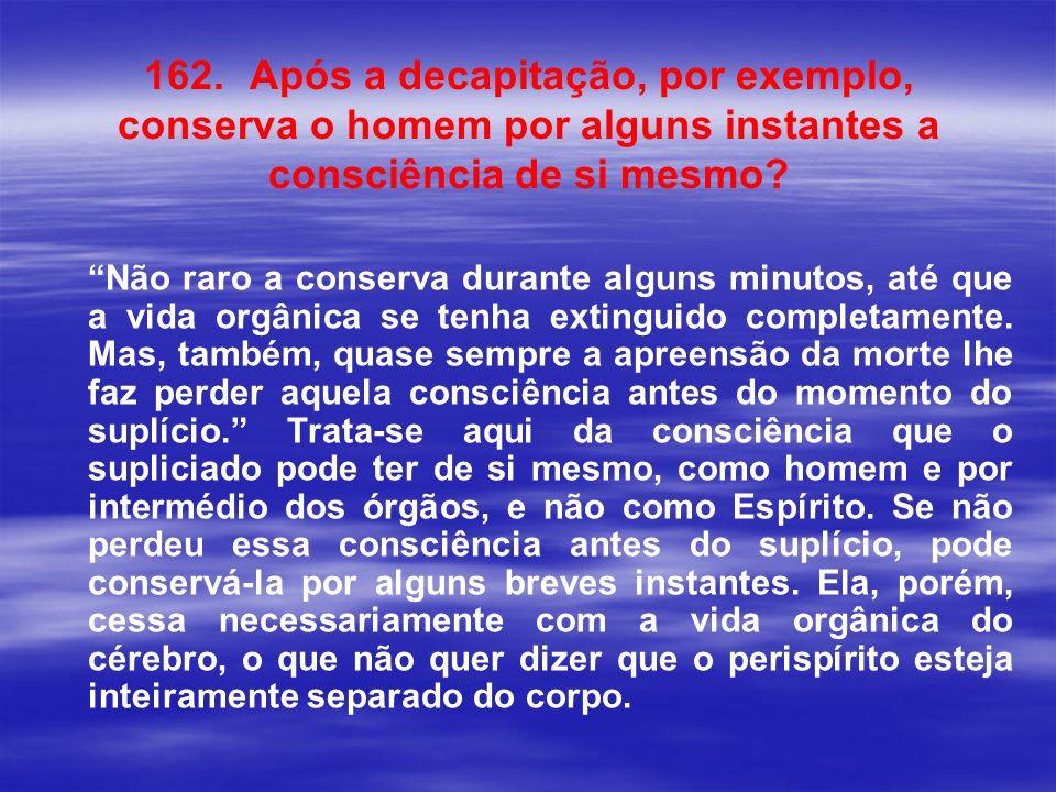 162. Após a decapitação, por exemplo, conserva o homem por alguns instantes a consciência de si mesmo