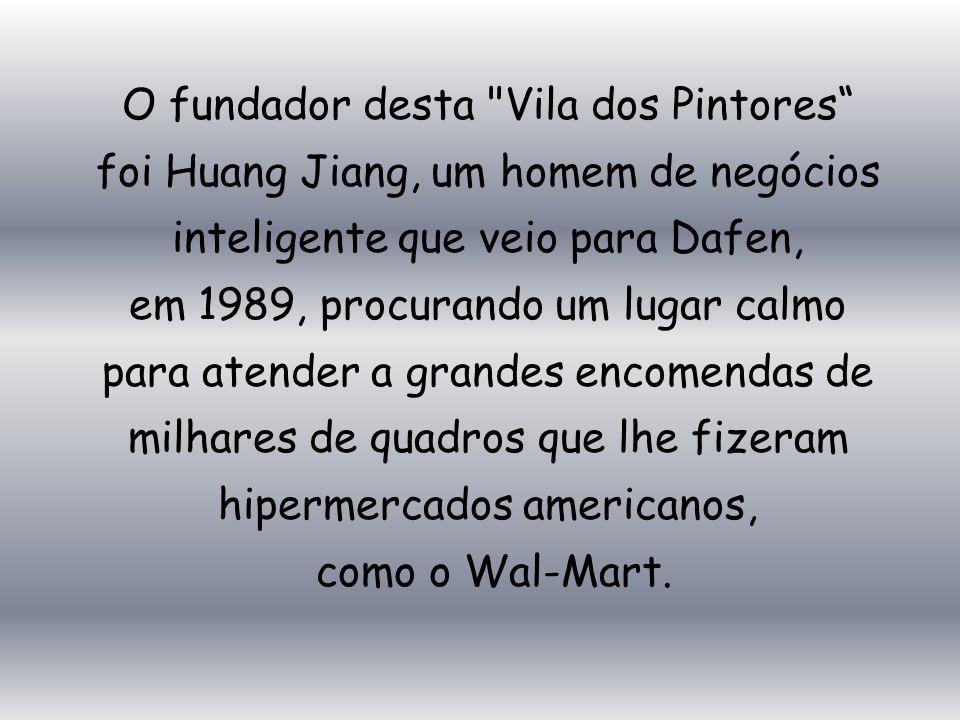 O fundador desta Vila dos Pintores foi Huang Jiang, um homem de negócios inteligente que veio para Dafen, em 1989, procurando um lugar calmo para atender a grandes encomendas de milhares de quadros que lhe fizeram hipermercados americanos, como o Wal-Mart.