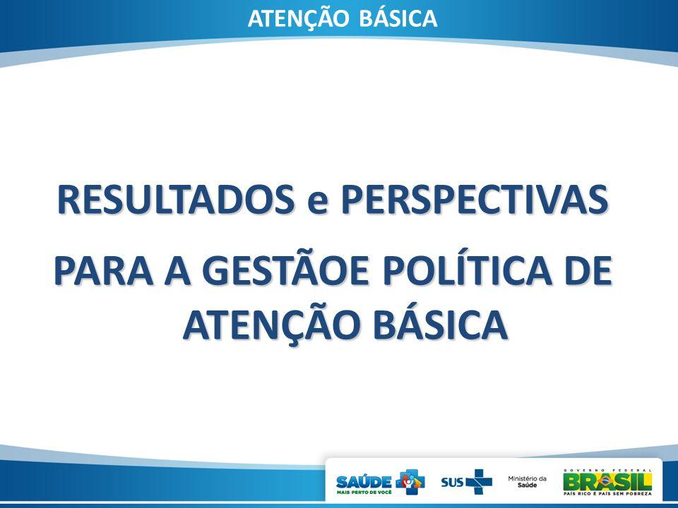 RESULTADOS e PERSPECTIVAS PARA A GESTÃOE POLÍTICA DE ATENÇÃO BÁSICA